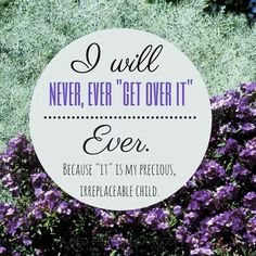 """I will NEVER, EVER """"get over it"""" ever, because """"it"""" is my precious, irreplaceable child."""