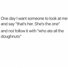 "One day i want someone to look at me and say ""thats her. She's the one."" And not follow it with ""who ate all the donuts """