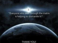 everyone who sees through the Matrix is helping to dismantle it! Thank you!
