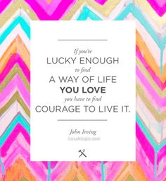 """John Irving """"If you're lucky enough to find a way of life you love you have to find courage to live it. Words Quotes, Me Quotes, Motivational Quotes, Inspirational Quotes, Sayings, Quotable Quotes, Life Quotes Love, Great Quotes, Quotes To Live By"""