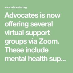 Advocates is now offering several virtual support groups via Zoom. These include mental health support groups as well as social and recreational groups. Facilitated by members of Advocates Peer Specialist team, these support groups are open to anyone in the community, not just individuals served by Advocates, and participation is confidential. If you have any questions, please