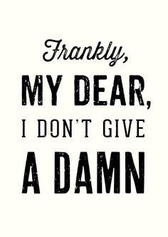 http://society6.com/OliverShilling/Frankly-My-Dear-I-Dont-Give-a-Damn-6j3_Print
