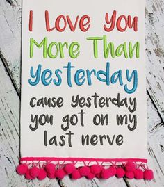 I Love You More Than Yesterday cause yesterday you got on my last nerve Embroidery Design