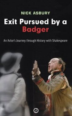 Exit Pursued by a Badger: An Actor's Journey through History with Shakespeare by Nick Asbury - an excellent insight to the life of a working actor.
