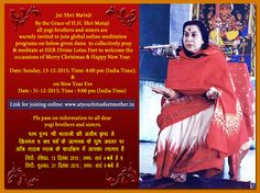 Jai Shri Mataji  By the Grace of H.H. Shri Mataji all yogi brothers and sisters are  warmly invited to join global online meditation programs on below given dates  to collectively pray & meditate at HER Divine Lotus Feet to welcome the occassions of Merry Christmas & Happy New Year.  Date: Sunday, 13-12-2015; Time: 4:00 pm (India Time) & on New Year Eve  Date : 31-12-2015; Time : 9:00 pm (India Time)  Link for joining online: www.atyourlotusfeetmother.in  Pls pass on information to all.