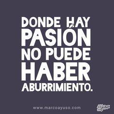 Donde hay pasión no puede haber aburrimiento. Haz lo que te apasiona.