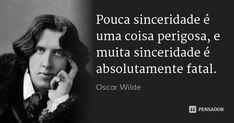 Pouca sinceridade é uma coisa perigosa, e muita sinceridade é absolutamente fatal. — Oscar Wilde
