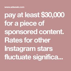 pay at least $30,000 for a piece of sponsored content. Rates for other Instagram stars fluctuate significantly. Style blogger Danielle Bernstein told Harper's Bazaar last year that she makes $5,000 to $15,000 from sponsored Instagram posts. And in May, Digiday reported that de
