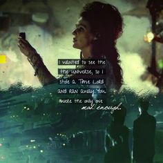 """I wanted to see the universe, so I stole a Time Lord and ran away, you were the only one mad enough"""