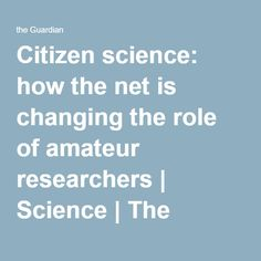 Citizen science: how the net is changing the role of amateur researchers | Science | The Guardian