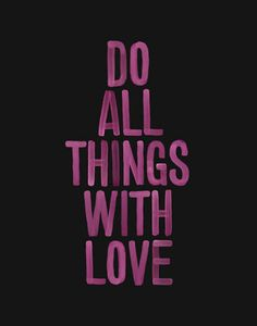 do all things with love. xo