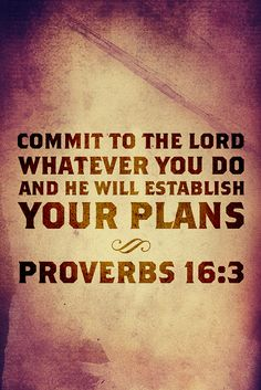 Commit to the Lord whatever you do and he will establish your plans.