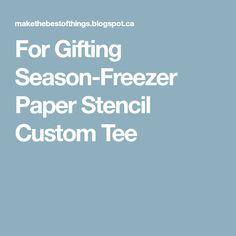 For Gifting Season-Freezer Paper Stencil Custom Tee