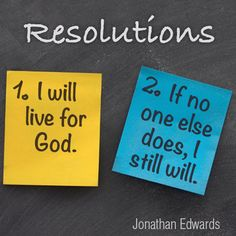 Resolution One: I Will Live For God. Resolution Two: If No One Else Does, I Still Will. -Jonathan Edwards