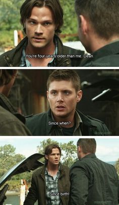 """Sam: """"Your four years older than me, Dean."""" """"Since When?""""  """"Since birth!"""""""