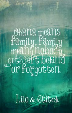 """""""Ohana means family. Family means nobody gets left behind or forgotten."""" -Stitch"""