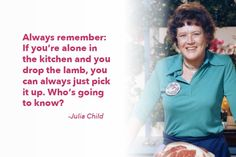 "A Julia Child classic: ""Always remember: If you're alone in the kitchen and you drop the lamb, you can always just pick it up. Who's going to know?"" - Julia Child"