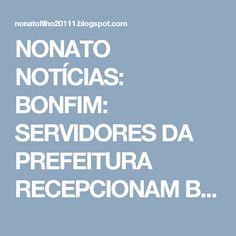 NONATO NOTÍCIAS: BONFIM: SERVIDORES DA PREFEITURA RECEPCIONAM BRASI...
