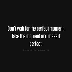 ultramotivationquotes: Don't wait for the perfect moment. Take the moment and make it perfect.
