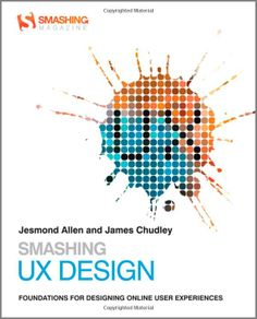 Smashing UX Design: Foundations for Designing Online User Experiences (Smashing Magazine Book Series): Jesmond Allen, James Chudley: 9780470666852: Amazon.com: Books