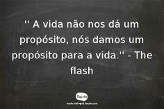 '' A vida não nos dá um propósito, nós damos um propósito para a vida.''                        - The flash - Quote From Recite.com #RECITE #QUOTE