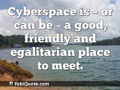 Cyberspace is - or can be - a good, friendly and egalitarian place to meet.