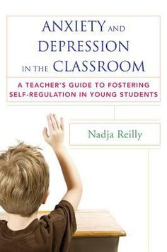 Anxiety and depression in the classroom: A teacher's guide to fostering self-regulation in young students. (2015). by Nadja Reilly.
