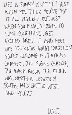 Just when you think you've got it all figured out, just when you finally begin to plan something, get excited about it and feel like you know what direction you're heading in, the paths change, the signs change, the wind blows the other way, north is suddenly south and east is west, and you're lost.