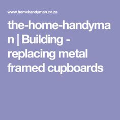 the-home-handyman | Building - replacing metal framed cupboards