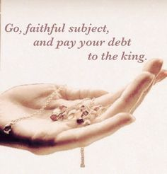 """Go faithful subject, and pay your debt to the king."""