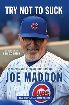 c0be5ceb2bb Try Not to Suck  The Exceptional Extraordinary Baseball Life of Joe Maddon  by Bill Chastain (Author) Jesse Rogers (Author) Ben Zobrist (Author  Foreword) US