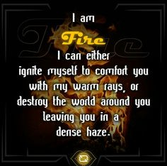 """Element FIRE: """"I am fire. I can either ignite myself to comfort you with my warm rays, or destroy the world around you leaving you in a dense haze."""""""