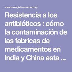 Resistencia a los antibióticos : cómo la contaminación de las fabricas de medicamentos en India y China esta provocando la aparición de superbacterias