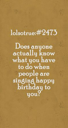Dose anyone actually know what you have to do when people are singing happy birthday to you?