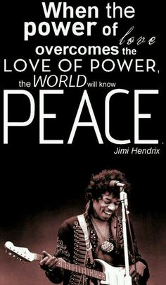 When the power of love overcomes the love of power, the world will know PEACE ~ Jimi Hendrix this quote tattooed on my back/spine 👌😎🎶 Great Quotes, Quotes To Live By, Me Quotes, Inspirational Quotes, Nirvana Quotes, Peace Quotes, Jimi Hendrix Quotes, Woodstock, Jimi Hendricks