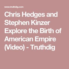 Chris Hedges and Stephen Kinzer Explore the Birth of American Empire (Video) -  Truthdig