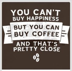 Your can't buy happiness, but you can buy coffee and that's pretty close.  #Coffee