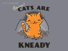 Beware! Cats are Kneady Tshirt-shirt.woot