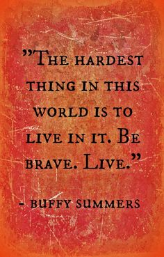 """The hardest thing in this world is to live in it. Be brave. Live."" - Buffy Summers from buffy the vampire slayer"