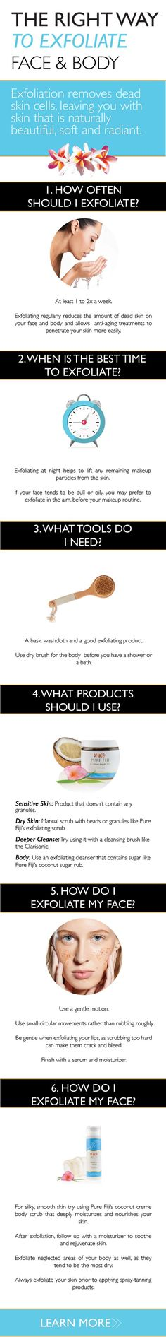 Have you ever heard the expression out with the old, in with the new? We might think of this when cleaning out our closets but the same also applies to our skin. In this case, exfoliating our skin is akin to purging our closets. However, exfoliation isn�t as simple as it may seem. CLICK here to learn more tips and tricks for achieving radiant skin http://www.purefiji.com/blog/exfoliate-the-right-way/   Coconut Oil for Natural Beauty   Natural Skin Care Products