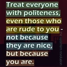 treat everyone with politeness, even those who are rude to you, not because they are nice but because you are. Always be polite . Quotable Quotes, True Quotes, Great Quotes, Bible Quotes, Words Quotes, Quotes To Live By, Inspirational Quotes, Sayings, Quotes Quotes