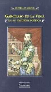 Garcilaso de la Vega en su entorno poético / Russell P. Sebold Publicación Salamanca : Ediciones Universidad de Salamanca, 2014