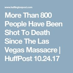 More Than 800 People Have Been Shot To Death Since The Las Vegas Massacre | HuffPost 10.24.17