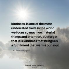 Kindness is one of the most underrated traits in the world. We focus so much on material things and attention but forget that it is kindness that brings us a fulfillment that warms our soul. The Better Man Project Great Quotes, Quotes To Live By, Me Quotes, Inspirational Quotes, Angel Quotes, What Is Kindness, Selfish World, Stranger Quotes, World Quotes