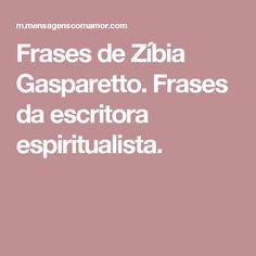 Frases de Zíbia Gasparetto. Frases da escritora espiritualista.