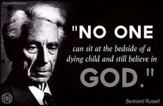 Bertrand Russell. No one can sit at the bedside of a dying child, and still believe in a god. Bertrand Russell. I also found this true by witnessing a long illness and suffering of an older relative.