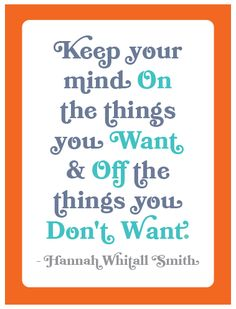 """""""Keep your mind on the things you want & off the things you don't want."""" - Hannah Whitall Smith"""