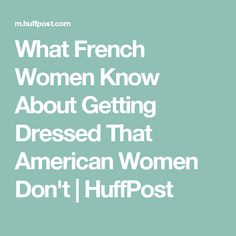 What French Women Know About Getting Dressed That American Women Don't | HuffPost