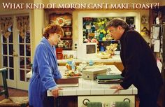"""""""What kind of moron can't make toast?!"""" - Reba"""