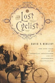 The Lost Cyclist: The Epic Tale of an American Adventurer and His Mysterious Disappearance by David Herlihy
